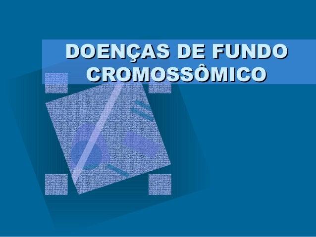 DOENÇAS DE FUNDODOENÇAS DE FUNDO CROMOSSÔMICOCROMOSSÔMICO