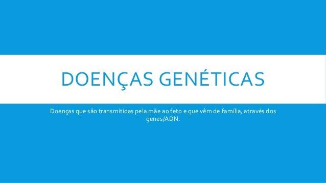 DOENÇAS GENÉTICAS Doenças que são transmitidas pela mãe ao feto e que vêm de família, através dos genes/ADN.