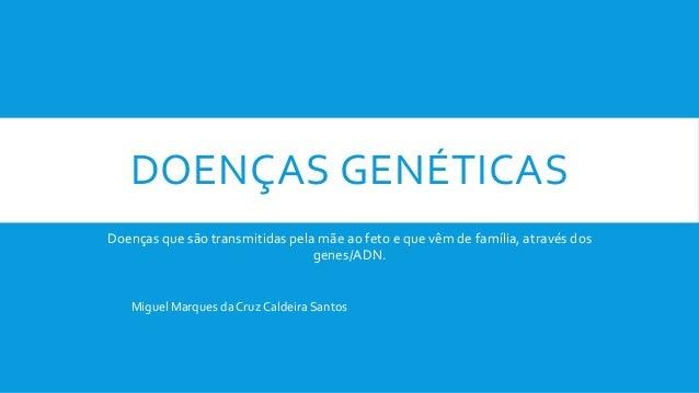 DOENÇAS GENÉTICAS Doenças que são transmitidas pela mãe ao feto e que vêm de família, através dos genes/ADN. Miguel Marque...