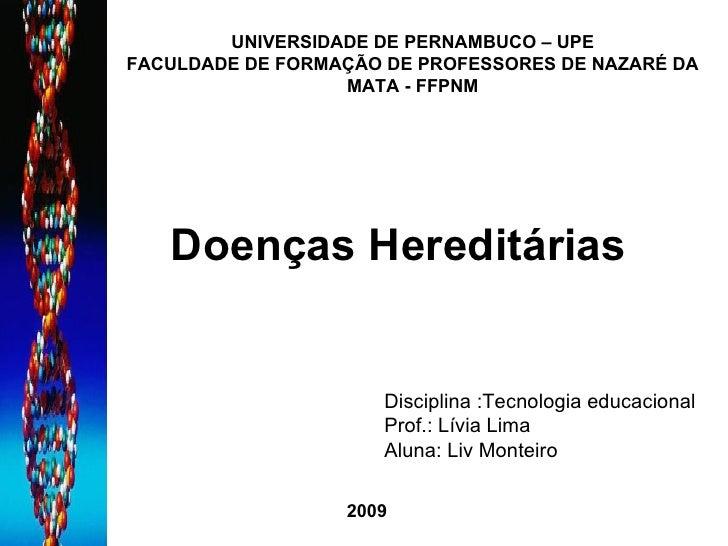 Doenças Hereditárias Disciplina :Tecnologia educacional  Prof.: Lívia Lima Aluna: Liv Monteiro UNIVERSIDADE DE PERNAMBUCO ...