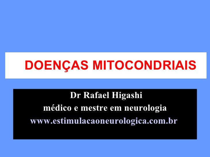 DOENÇAS MITOCONDRIAIS Dr Rafael Higashi médico e mestre em neurologia www.estimulacaoneurologica.com.br