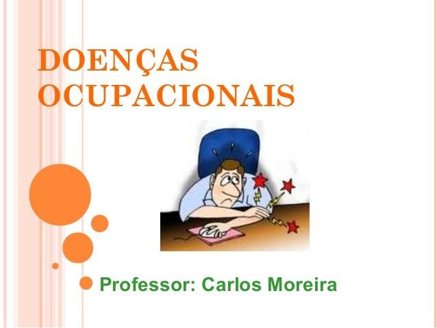 DOENÇAS  OCUPACIONAIS  Professor: Carlos Moreira