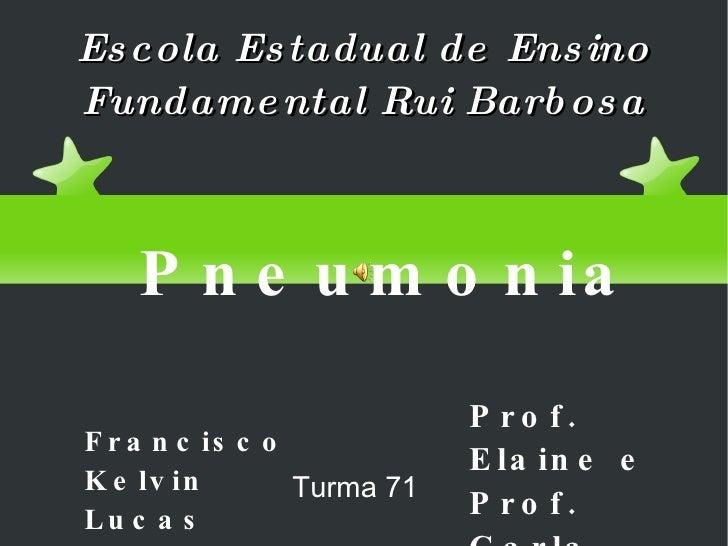 Escola Estadual de Ensino Fundamental Rui Barbosa Francisco Kelvin Lucas Turma 71 Prof. Elaine e Prof. Carla Pneumonia