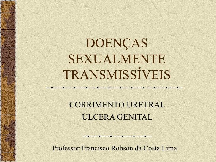DOENÇAS SEXUALMENTE TRANSMISSÍVEIS CORRIMENTO URETRAL ÚLCERA GENITAL Professor Francisco Robson da Costa Lima