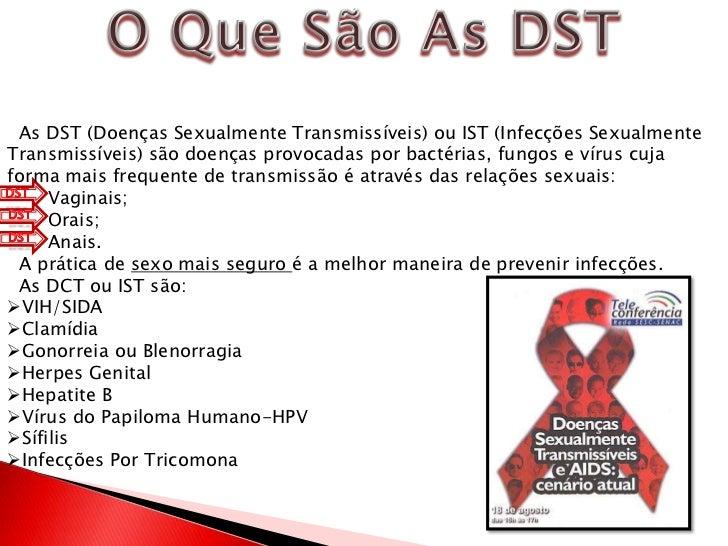 O Que São As DST<br />  As DST (Doenças Sexualmente Transmissíveis) ou IST (Infecções Sexualmente Transmissíveis) são doen...