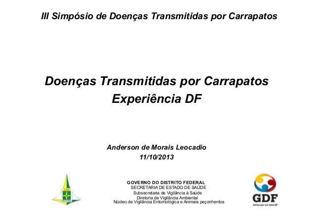 III Simpósio de Doenças Transmitidas por Carrapatos  Doenças Transmitidas por Carrapatos Experiência DF  Anderson de Morai...