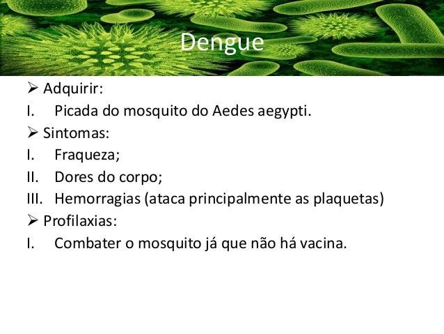  Adquirir: I. Picada do mosquito do Aedes aegypti.  Sintomas: I. Fraqueza; II. Dores do corpo; III. Hemorragias (ataca p...
