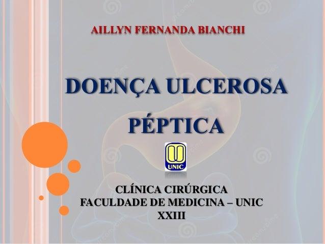 DOENÇA ULCEROSA PÉPTICA CLÍNICA CIRÚRGICA FACULDADE DE MEDICINA – UNIC XXIII AILLYN FERNANDA BIANCHI