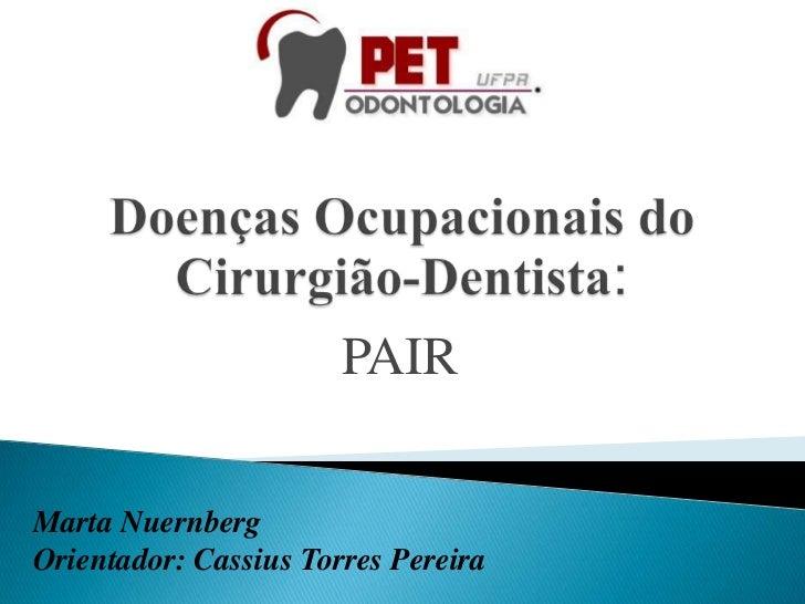 Doenças Ocupacionais do Cirurgião-Dentista:<br />PAIR<br />Marta Nuernberg<br />Orientador: Cassius Torres Pereira<br />