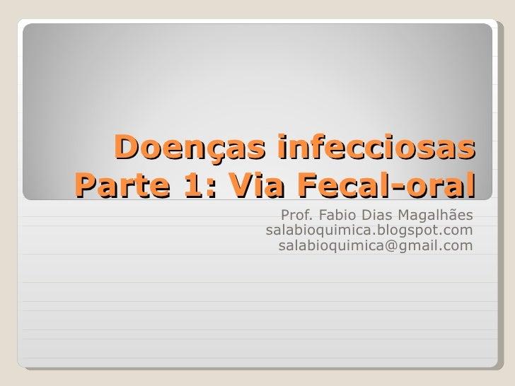 Doenças infecciosasParte 1: Via Fecal-oral            Prof. Fabio Dias Magalhães          salabioquimica.blogspot.com     ...