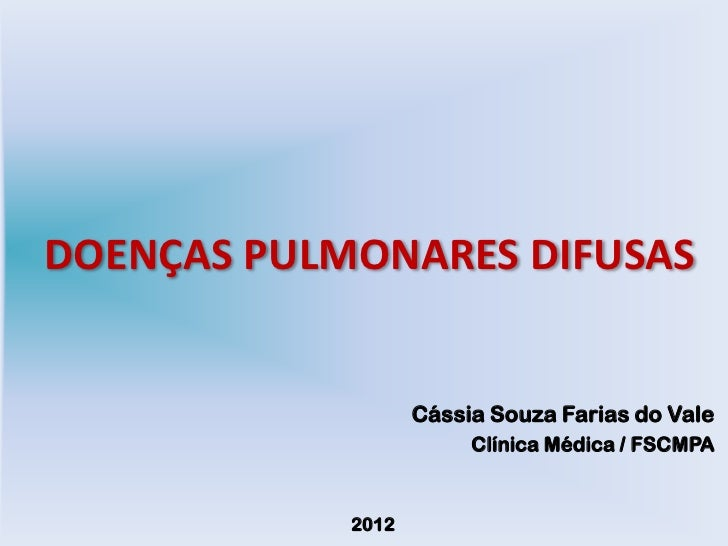 DOENÇAS PULMONARES DIFUSAS                   Cássia Souza Farias do Vale                        Clínica Médica / FSCMPA   ...