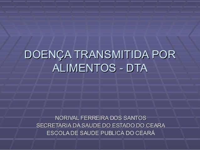 DOENÇA TRANSMITIDA PORDOENÇA TRANSMITIDA POR ALIMENTOS - DTAALIMENTOS - DTA NORIVAL FERREIRA DOS SANTOSNORIVAL FERREIRA DO...