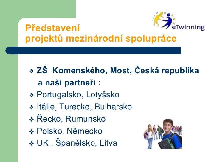 Představení   projektů mezinárodní spolupráce<br /><ul><li>ZŠ  Komenského, Most, Česká republika</li></ul>    a naši part...