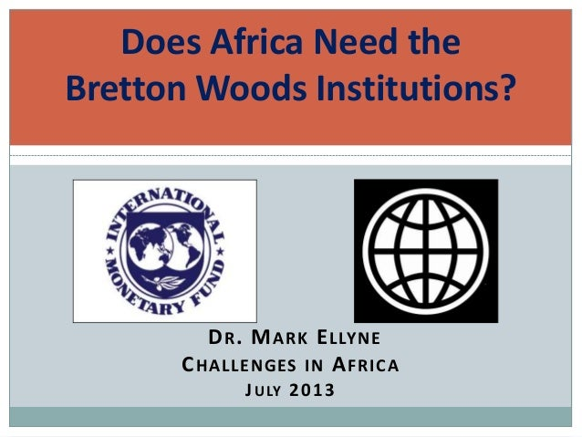 DR. MARK ELLYNE CHALLENGES IN AFRICA JULY 2013 Does Africa Need the Bretton Woods Institutions?