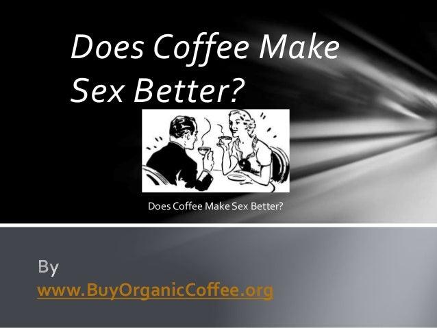 Does Coffee Make Sex Better? www.BuyOrganicCoffee.org Does Coffee Make Sex Better?