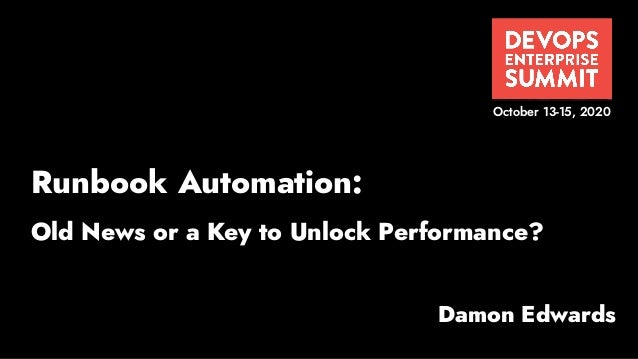 Damon Edwards October 13-15, 2020 Runbook Automation: Old News or a Key to Unlock Performance?
