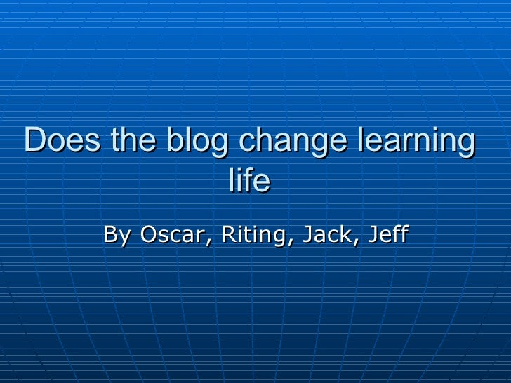 Does the blog change learning life By Oscar, Riting, Jack, Jeff