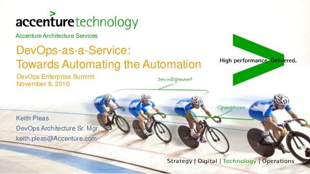 Accenture Architecture Services DevOps-as-a-Service: Towards Automating the Automation DevOps Enterprise Summit November 8...