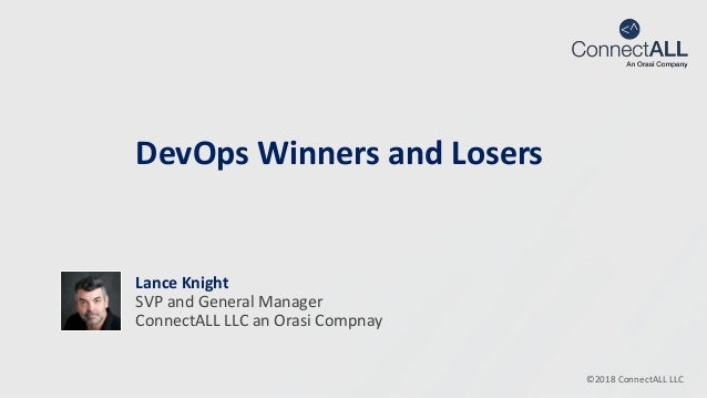 ©2018 ConnectALL LLC DevOps Winners and Losers Lance Knight SVP and General Manager ConnectALL LLC an Orasi Compnay