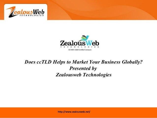 http://www.zealousweb.net/ Does ccTLD Helps to Market Your Business Globally? Presented by Zealousweb Technologies