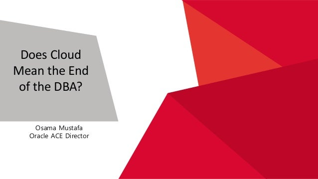 Does Cloud Mean the End of the DBA? Osama Mustafa Oracle ACE Director