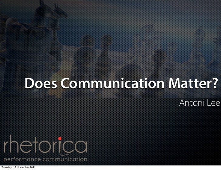 Does Communication Matter?                                    Antoni LeeTuesday, 15 November 2011