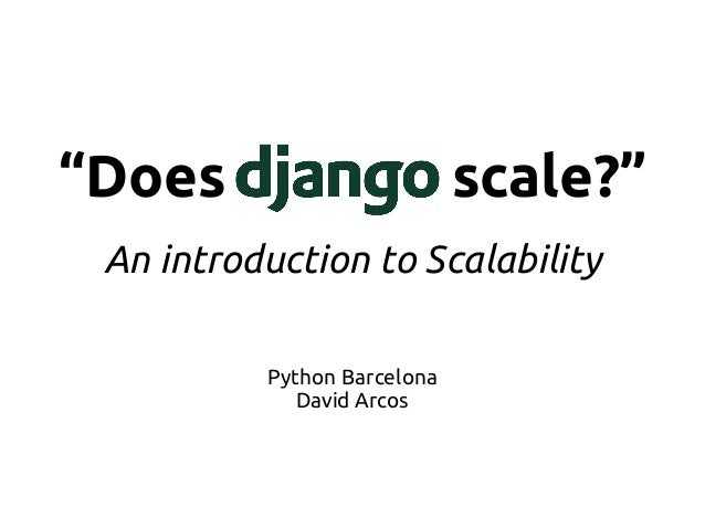 """Does Django scale?"" An introduction to Scalability Python Barcelona David Arcos"
