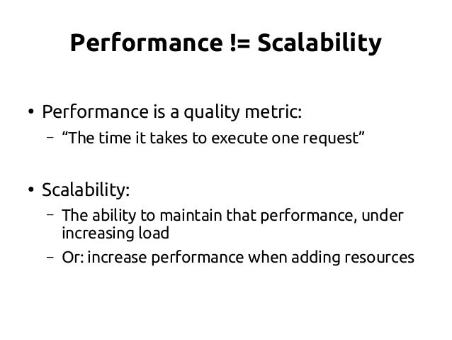 """Performance != Scalability ● Performance is a quality metric: – """"The time it takes to execute one request"""" ● Scalability: ..."""