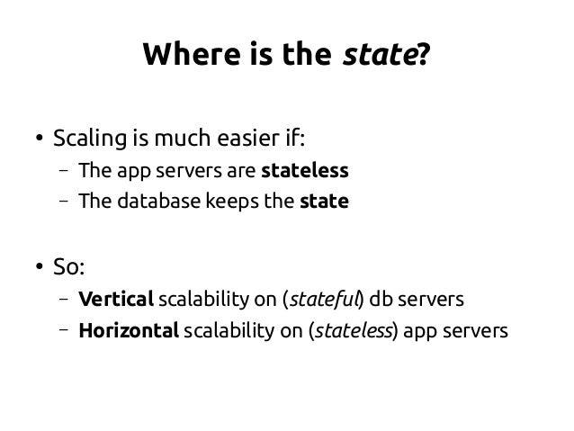 Where is the state? ● Scaling is much easier if: – The app servers are stateless – The database keeps the state ● So: – Ve...