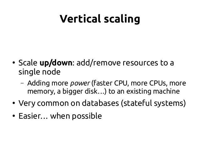 Vertical scaling ● Scale up/down: add/remove resources to a single node – Adding more power (faster CPU, more CPUs, more m...