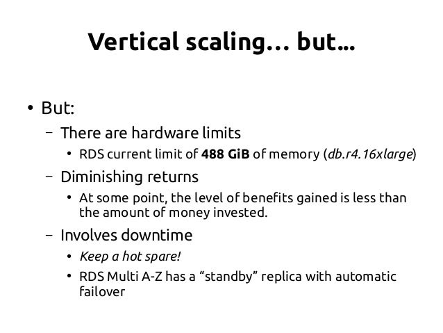 Vertical scaling… but... ● But: – There are hardware limits ● RDS current limit of 488 GiB of memory (db.r4.16xlarge) – Di...