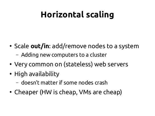 Horizontal scaling ● Scale out/in: add/remove nodes to a system – Adding new computers to a cluster ● Very common on (stat...