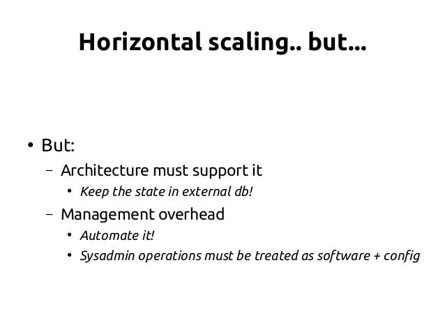 Horizontal scaling.. but... ● But: – Architecture must support it ● Keep the state in external db! – Management overhead ●...