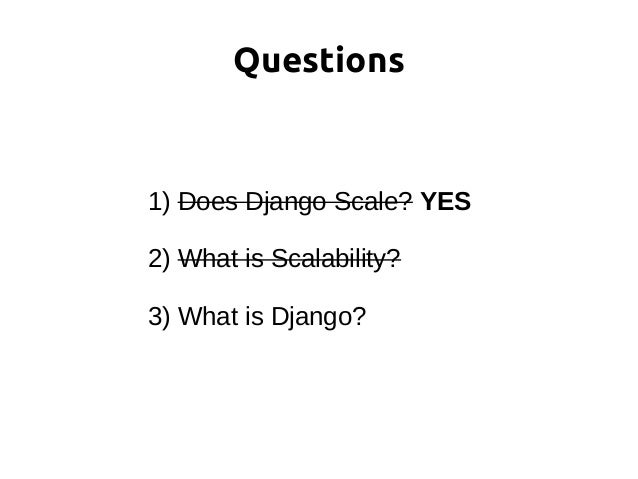 1) Does Django Scale? YES 2) What is Scalability? 3) What is Django? Questions
