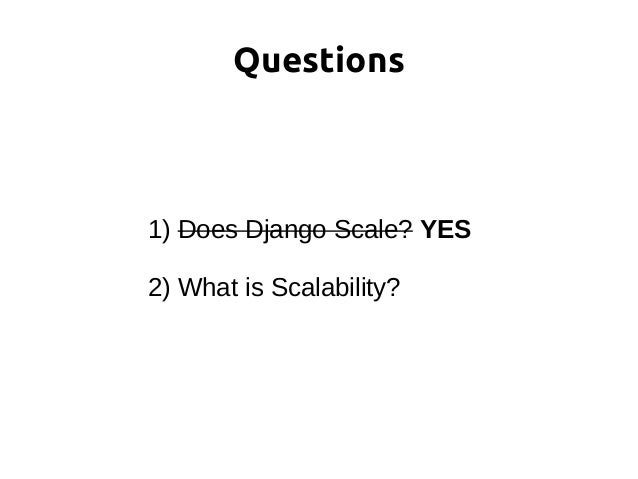 1) Does Django Scale? YES 2) What is Scalability? Questions