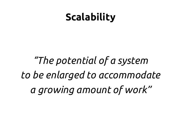 """Scalability """"The potential of a system to be enlarged to accommodate a growing amount of work"""""""