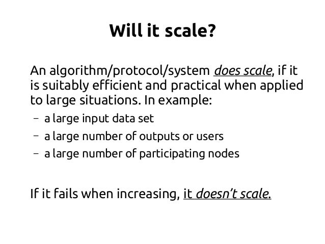 Will it scale? An algorithm/protocol/system does scale, if it is suitably efficient and practical when applied to large si...
