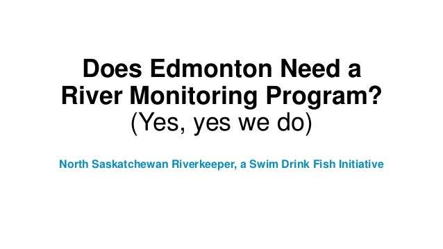 Does Edmonton Need a River Monitoring Program? (Yes, yes we do) North Saskatchewan Riverkeeper, a Swim Drink Fish Initiati...