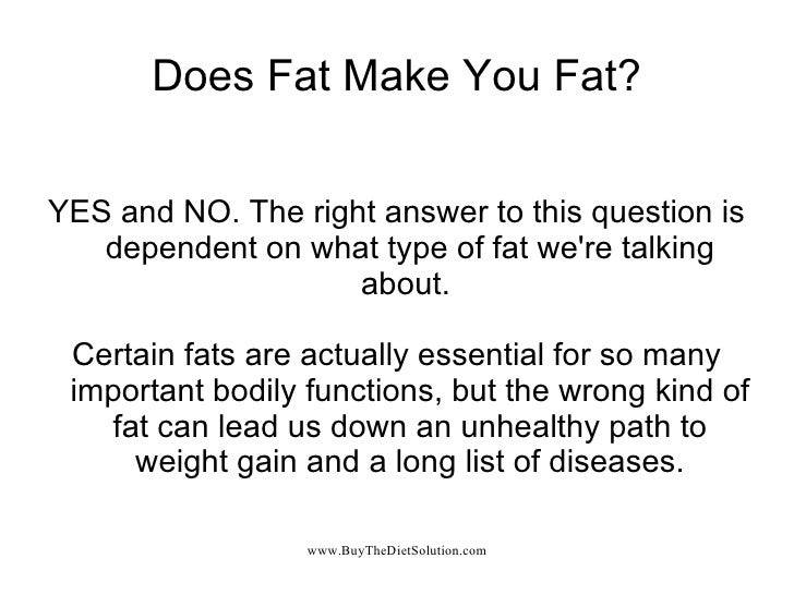 Does Fat Make You Fat? YES and NO. The right answer to this question is dependent on what type of fat we're talking about....