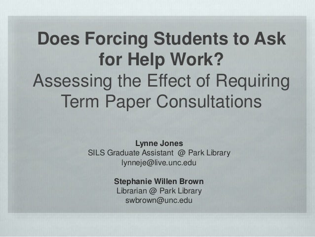 Does Forcing Students to Ask for Help Work? Assessing the Effect of Requiring Term Paper Consultations Lynne Jones SILS Gr...