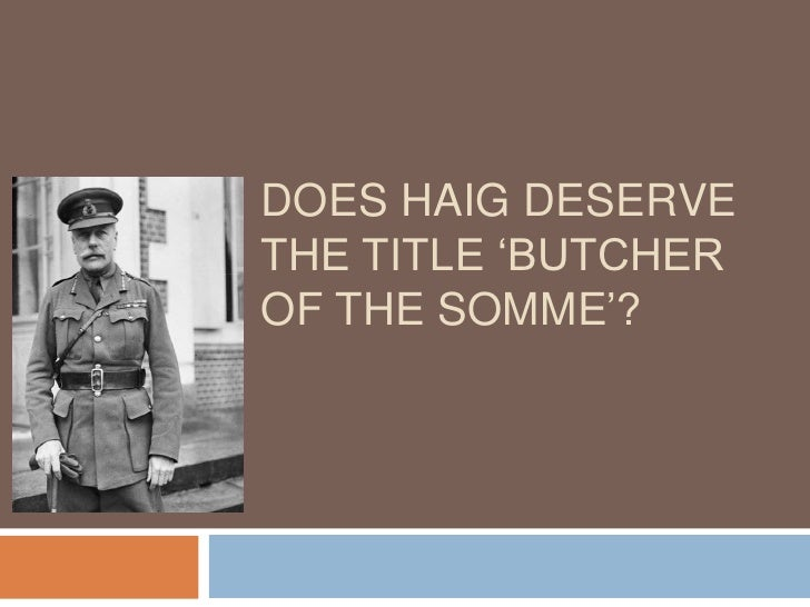 general haig butcher somme essay  · i have to write a history essay on whether general haig lived up to his nickname 'butcher of the somme' i have to give reasons on why people thought.