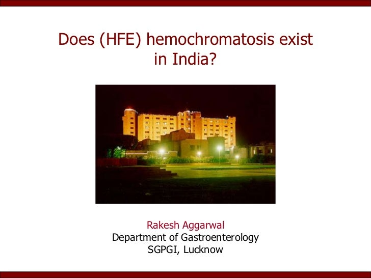Does (HFE) hemochromatosis exist            in India?            Rakesh Aggarwal      Department of Gastroenterology      ...