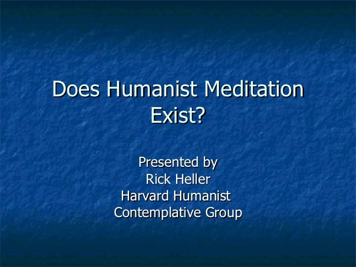 Does Humanist Meditation Exist? Presented by Rick Heller Harvard Humanist  Contemplative Group