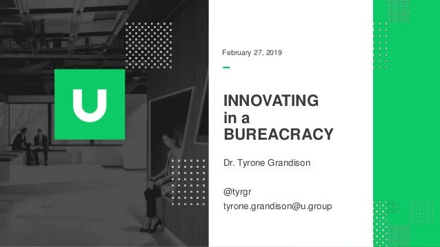 INNOVATING in a BUREACRACY Dr. Tyrone Grandison @tyrgr tyrone.grandison@u.group February 27, 2019