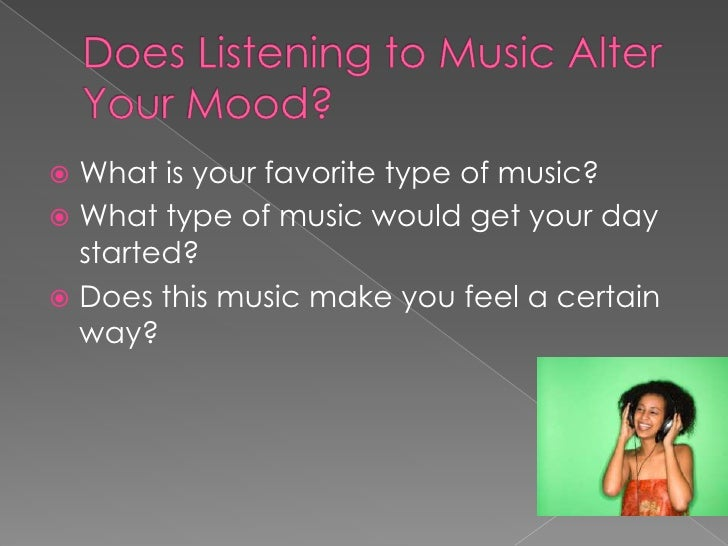 Does Listening to Music Alter Your Mood?<br />What is your favorite type of music?<br />What type of music would get your ...