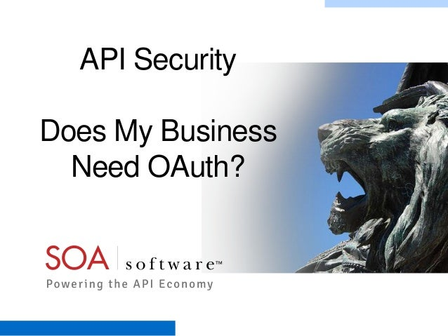 API Security Does My Business Need OAuth?  Copyright © 2001-2012 SOA Software, Inc. All Rights Reserved. All content subje...