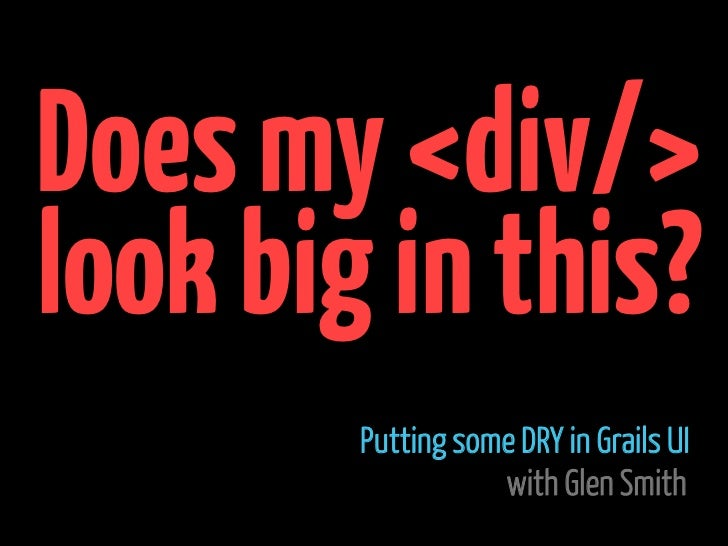 Does my <div/>look big in this?        Putting some DRY in Grails UI                   with Glen Smith