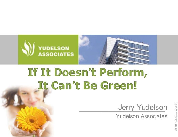 If It Doesn't Perform,  It Can't Be Green!                                      ©2012 Yudelson Associates                J...