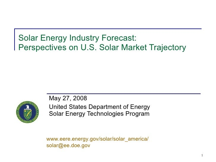 Solar Energy Industry Forecast: Perspectives on U.S. Solar Market Trajectory May 27, 2008 United States Department of Ener...