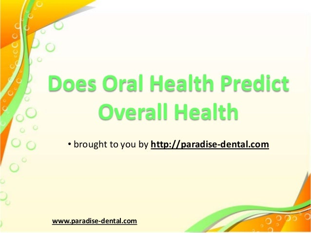 Does Oral Health Predict Overall Health • brought to you by http://paradise-dental.com  www.paradise-dental.com